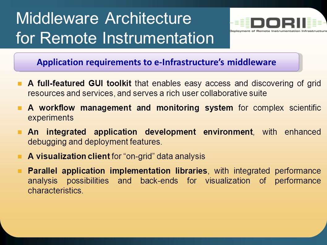 Middleware Architecture for Remote Instrumentation Application requirements to e-Infrastructures middleware A full-featured GUI toolkit that enables easy access and discovering of grid resources and services, and serves a rich user collaborative suite A workflow management and monitoring system for complex scientific experiments An integrated application development environment, with enhanced debugging and deployment features.