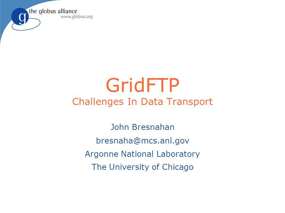 GridFTP Challenges In Data Transport John Bresnahan bresnaha@mcs.anl.gov Argonne National Laboratory The University of Chicago