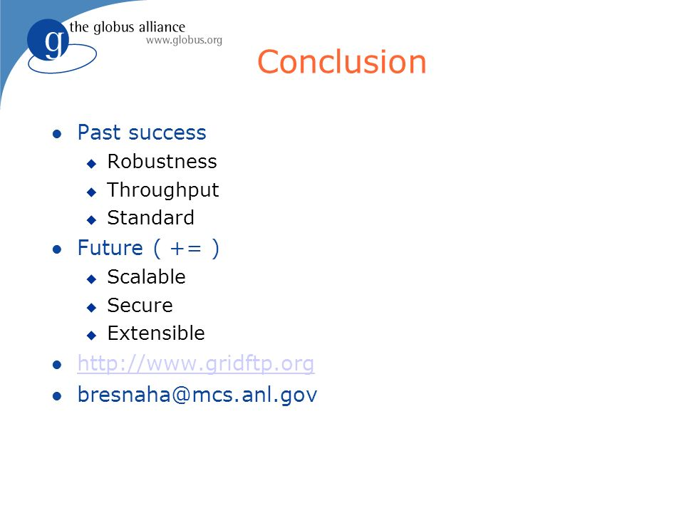 Conclusion Past success Robustness Throughput Standard Future ( += ) Scalable Secure Extensible http://www.gridftp.org bresnaha@mcs.anl.gov