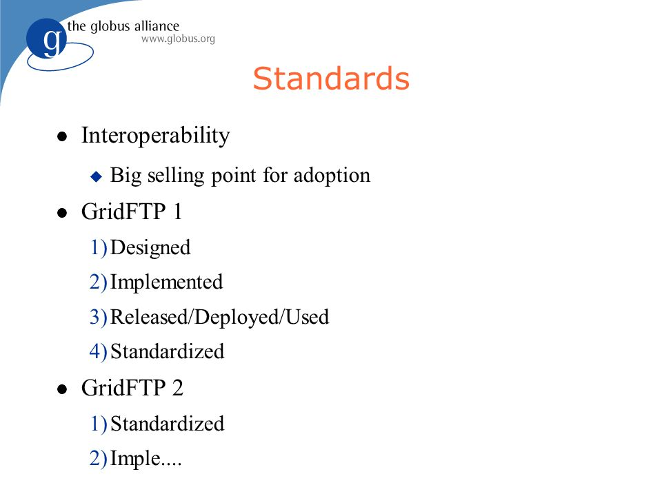 Standards Interoperability Big selling point for adoption GridFTP 1 1)Designed 2)Implemented 3)Released/Deployed/Used 4)Standardized GridFTP 2 1)Stand