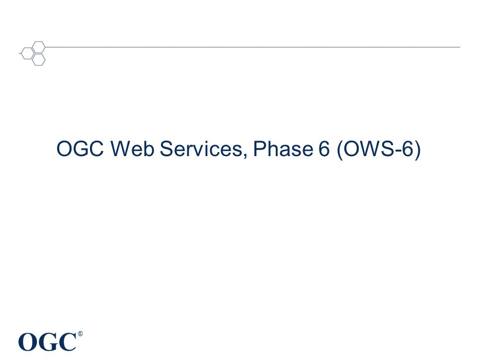 OGC ® OGC Web Services, Phase 6 (OWS-6)