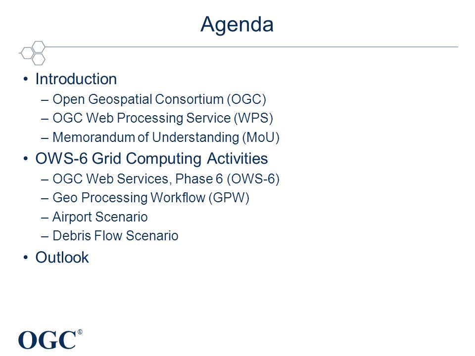 OGC ® Agenda Introduction –Open Geospatial Consortium (OGC) –OGC Web Processing Service (WPS) –Memorandum of Understanding (MoU) OWS-6 Grid Computing Activities –OGC Web Services, Phase 6 (OWS-6) –Geo Processing Workflow (GPW) –Airport Scenario –Debris Flow Scenario Outlook