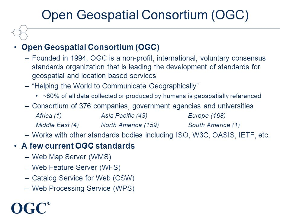 OGC ® Open Geospatial Consortium (OGC) –Founded in 1994, OGC is a non-profit, international, voluntary consensus standards organization that is leading the development of standards for geospatial and location based services –Helping the World to Communicate Geographically ~80% of all data collected or produced by humans is geospatially referenced –Consortium of 376 companies, government agencies and universities Africa (1)Asia Pacific (43)Europe (168) Middle East (4)North America (159)South America (1) –Works with other standards bodies including ISO, W3C, OASIS, IETF, etc.