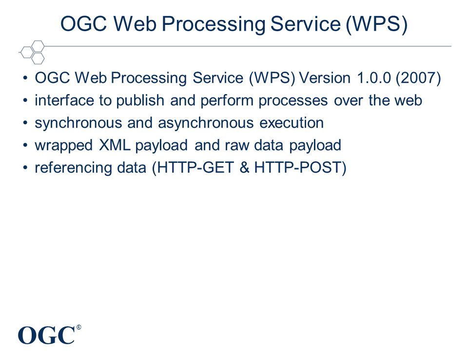 OGC ® OGC Web Processing Service (WPS) OGC Web Processing Service (WPS) Version 1.0.0 (2007) interface to publish and perform processes over the web synchronous and asynchronous execution wrapped XML payload and raw data payload referencing data (HTTP-GET & HTTP-POST)