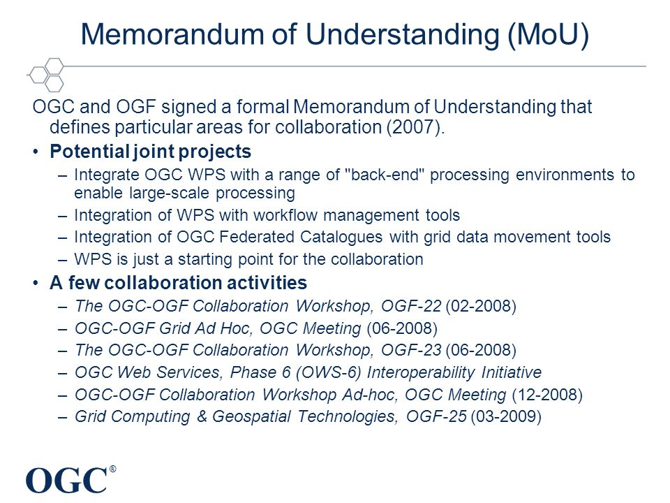 OGC ® Memorandum of Understanding (MoU) OGC and OGF signed a formal Memorandum of Understanding that defines particular areas for collaboration (2007).