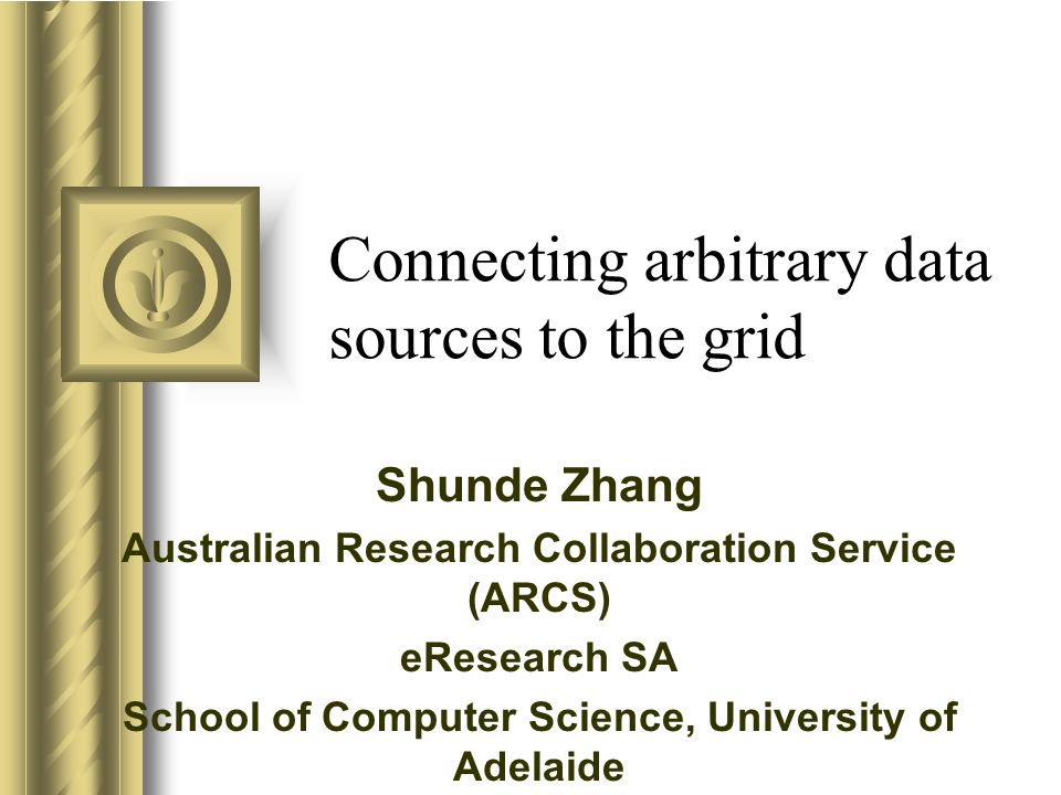 Connecting arbitrary data sources to the grid Shunde Zhang Australian Research Collaboration Service (ARCS) eResearch SA School of Computer Science, U