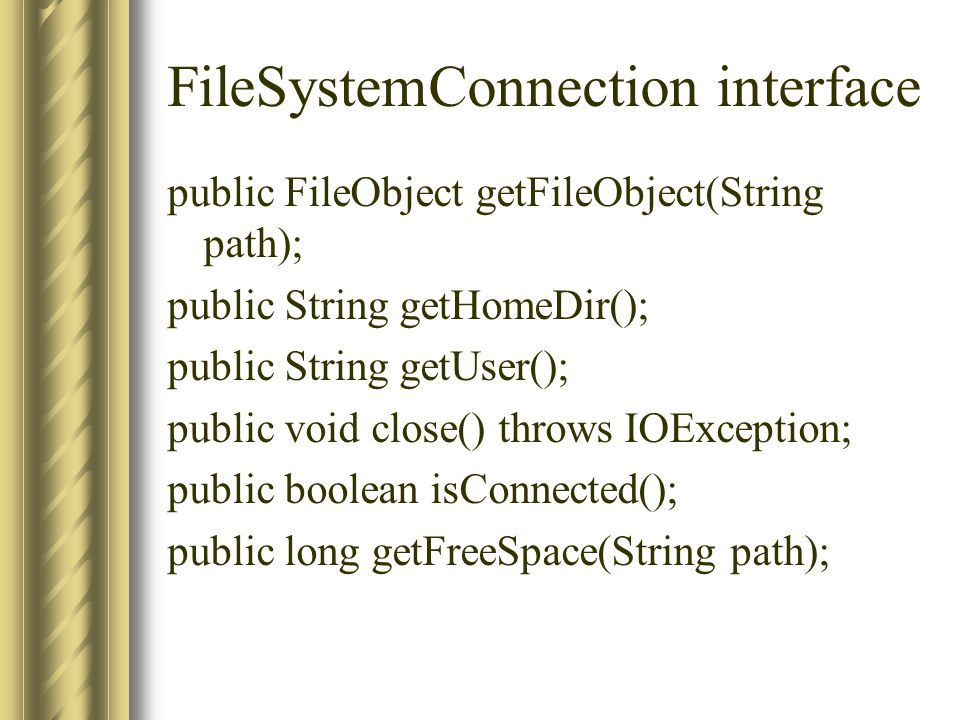 FileSystemConnection interface public FileObject getFileObject(String path); public String getHomeDir(); public String getUser(); public void close()