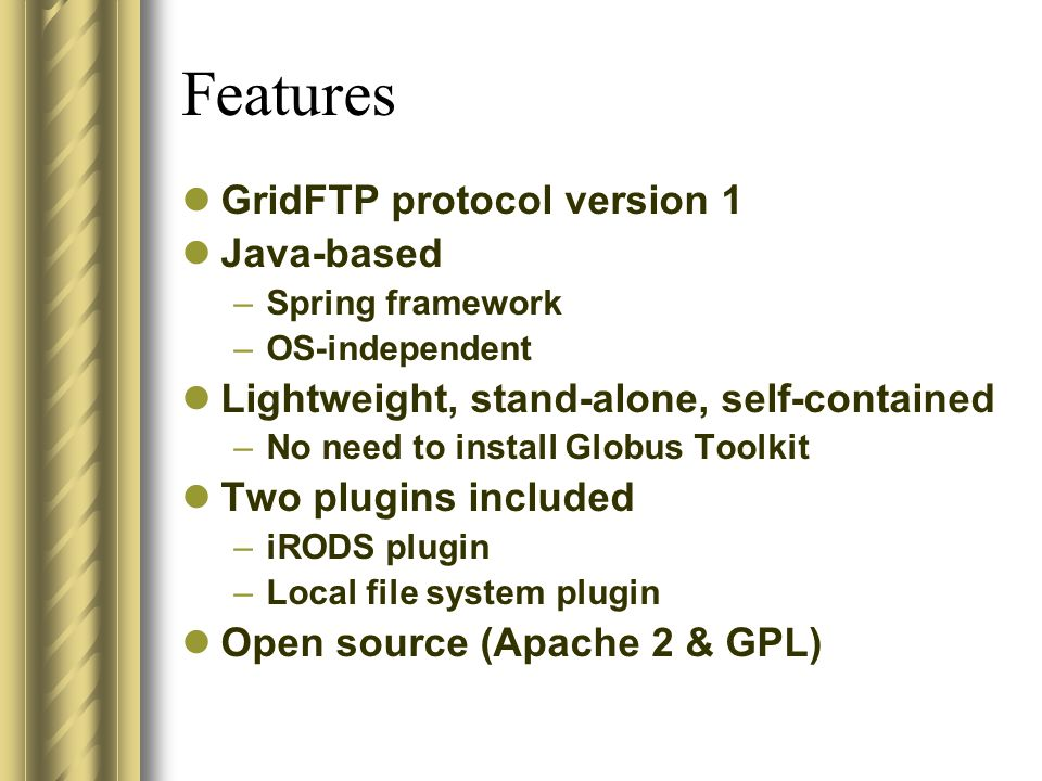 Features GridFTP protocol version 1 Java-based – Spring framework – OS-independent Lightweight, stand-alone, self-contained – No need to install Globu