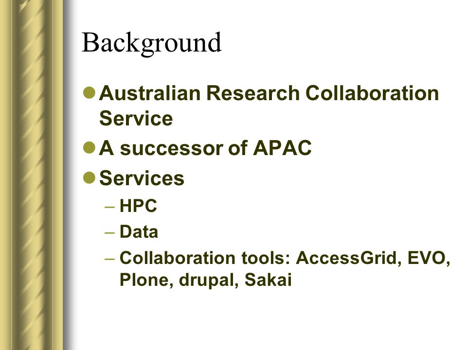Background Australian Research Collaboration Service A successor of APAC Services –HPC –Data –Collaboration tools: AccessGrid, EVO, Plone, drupal, Sak