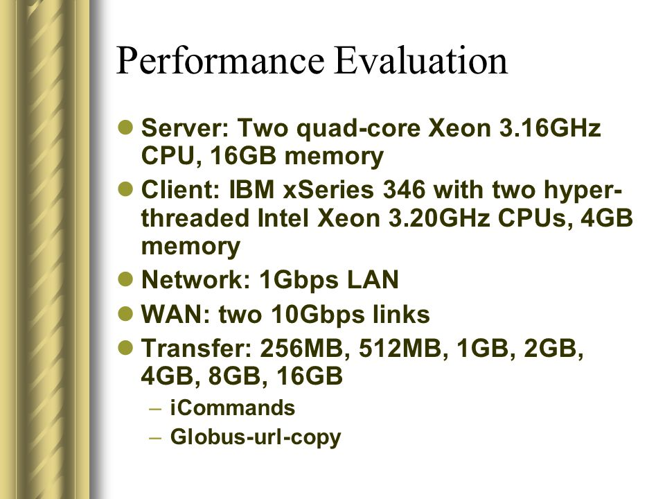 Performance Evaluation Server: Two quad-core Xeon 3.16GHz CPU, 16GB memory Client: IBM xSeries 346 with two hyper- threaded Intel Xeon 3.20GHz CPUs, 4