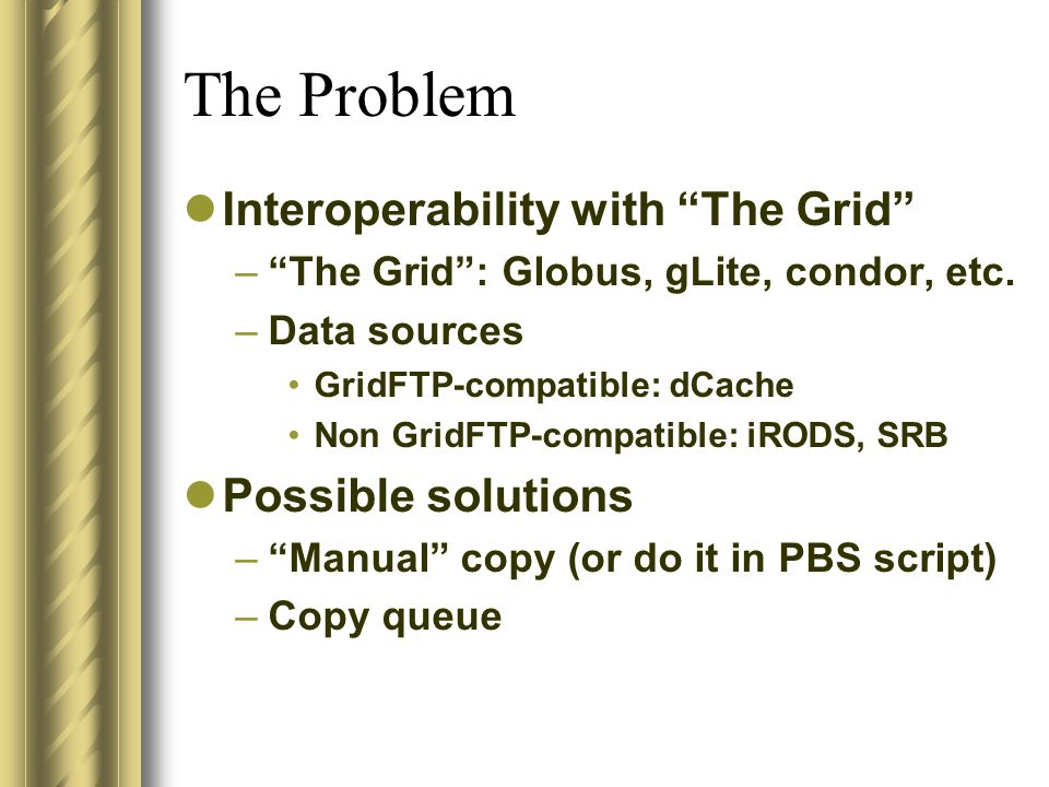 The Problem Interoperability with The Grid –The Grid: Globus, gLite, condor, etc. –Data sources GridFTP-compatible: dCache Non GridFTP-compatible: iRO