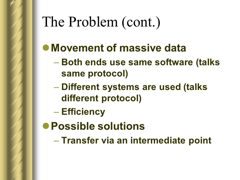 The Problem (cont.) Movement of massive data –Both ends use same software (talks same protocol) –Different systems are used (talks different protocol)