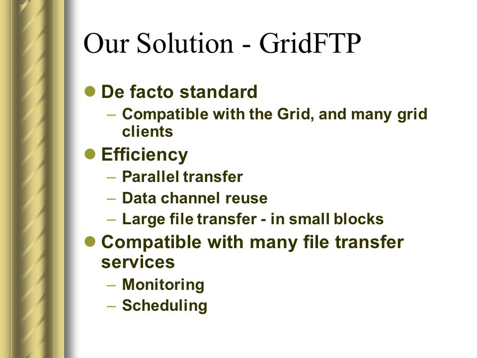 Our Solution - GridFTP De facto standard –Compatible with the Grid, and many grid clients Efficiency –Parallel transfer –Data channel reuse –Large fil