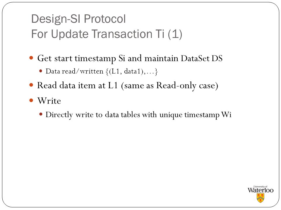 Design-SI Protocol For Update Transaction Ti (1) Get start timestamp Si and maintain DataSet DS Data read/written {(L1, data1),…} Read data item at L1