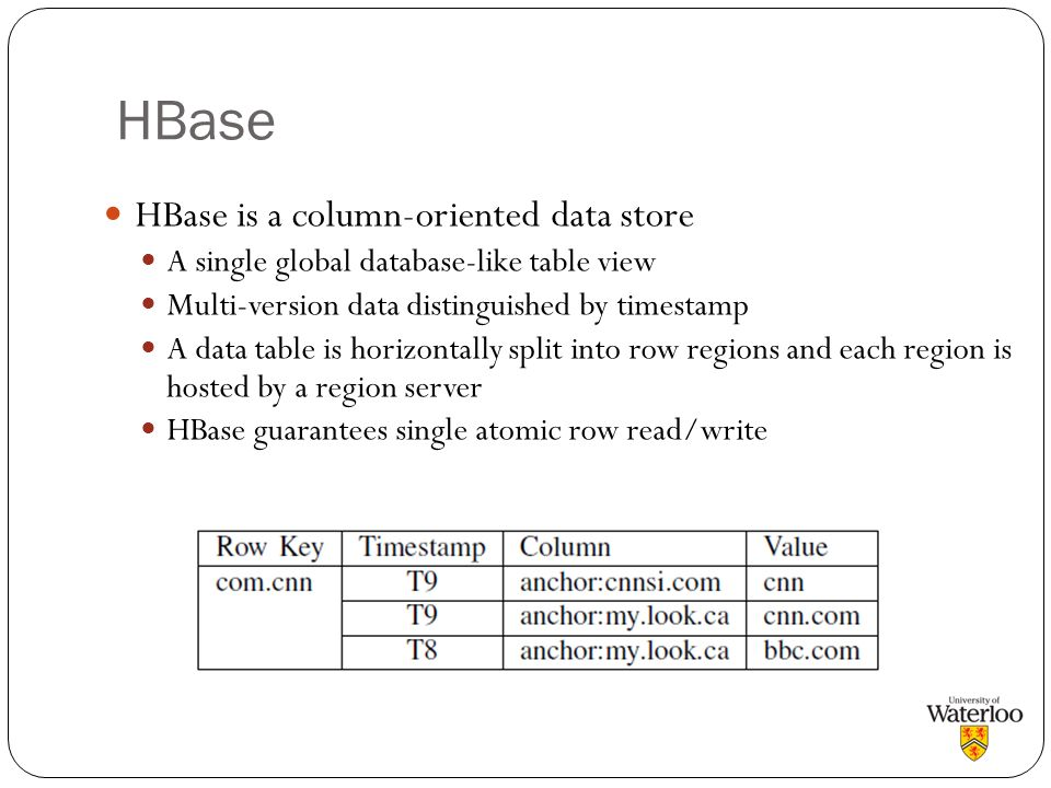 HBase HBase is a column-oriented data store A single global database-like table view Multi-version data distinguished by timestamp A data table is hor