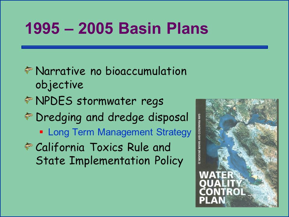 1995 – 2005 Basin Plans Narrative no bioaccumulation objective NPDES stormwater regs Dredging and dredge disposal Long Term Management Strategy Califo