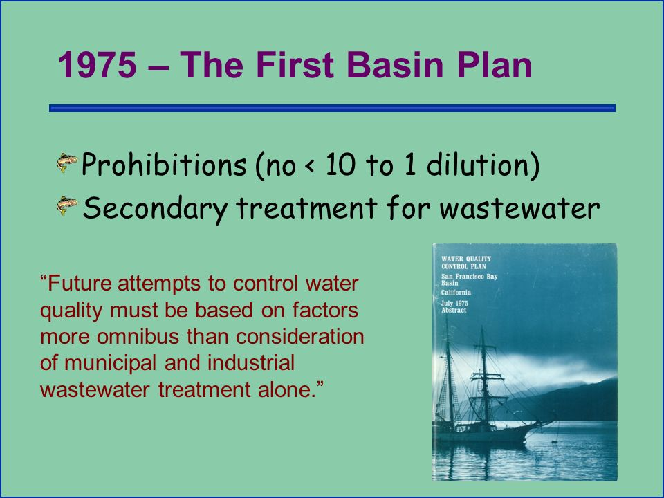 1975 – The First Basin Plan Prohibitions (no < 10 to 1 dilution) Secondary treatment for wastewater Future attempts to control water quality must be based on factors more omnibus than consideration of municipal and industrial wastewater treatment alone.