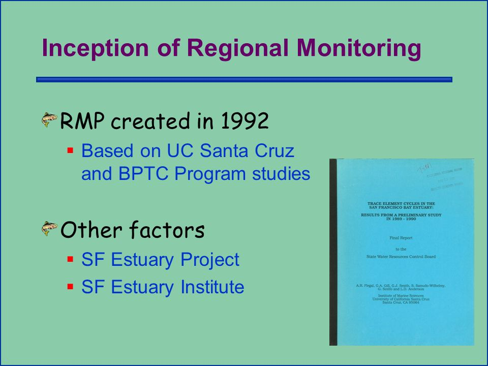 Inception of Regional Monitoring RMP created in 1992 Based on UC Santa Cruz and BPTC Program studies Other factors SF Estuary Project SF Estuary Institute