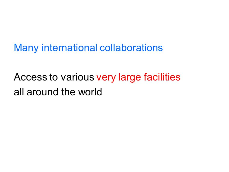 Many international collaborations Access to various very large facilities all around the world