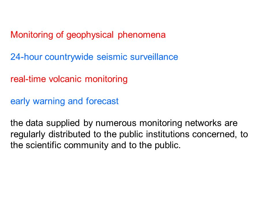 Monitoring of geophysical phenomena 24-hour countrywide seismic surveillance real-time volcanic monitoring early warning and forecast the data supplied by numerous monitoring networks are regularly distributed to the public institutions concerned, to the scientific community and to the public.
