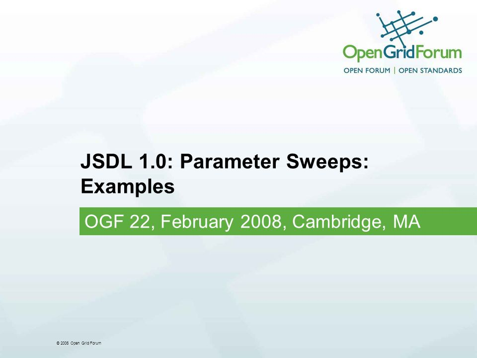 © 2006 Open Grid Forum JSDL 1.0: Parameter Sweeps: Examples OGF 22, February 2008, Cambridge, MA