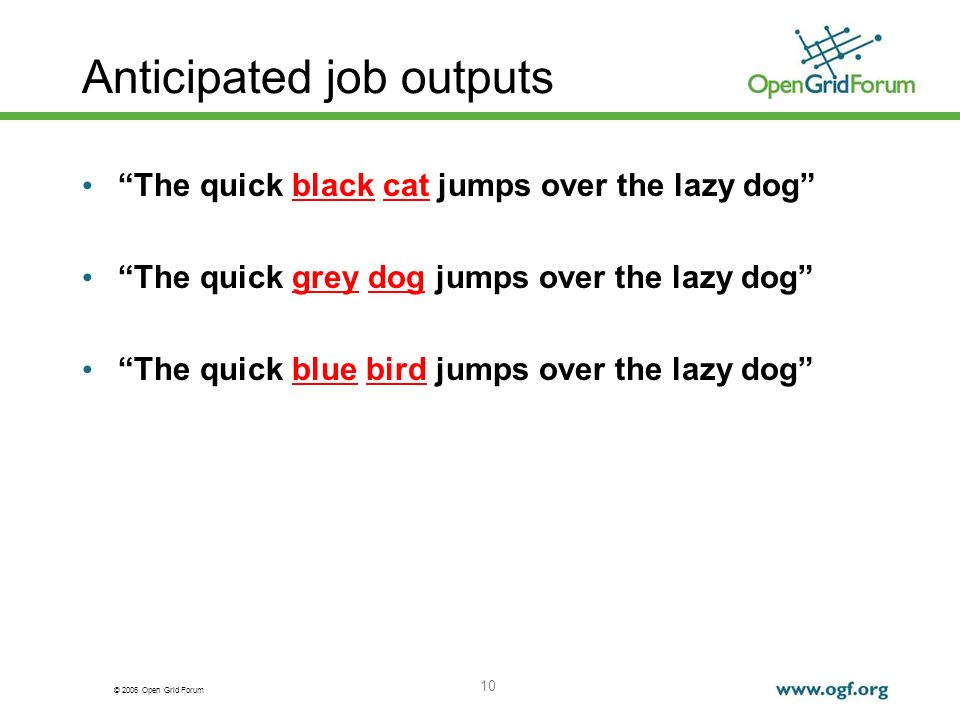 © 2006 Open Grid Forum 10 Anticipated job outputs The quick black cat jumps over the lazy dog The quick grey dog jumps over the lazy dog The quick blue bird jumps over the lazy dog