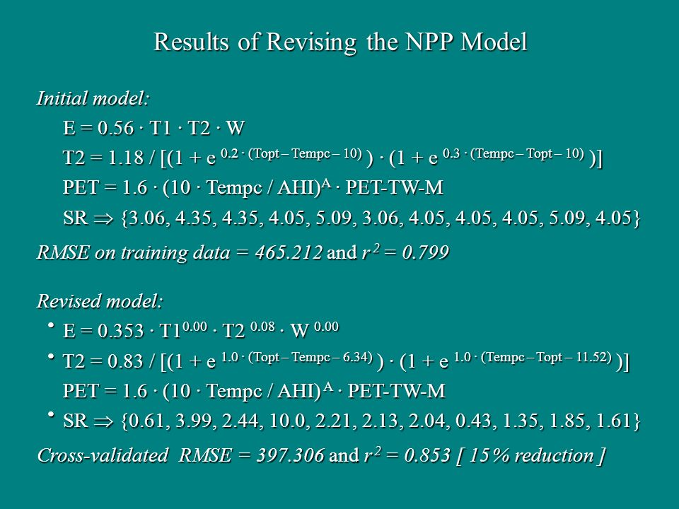 Results of Revising the NPP Model Initial model: E = 0.56 · T1 · T2 · W E = 0.56 · T1 · T2 · W T2 = 1.18 / [(1 + e 0.2 · (Topt – Tempc – 10) ) · (1 + e 0.3 · (Tempc – Topt – 10) )] T2 = 1.18 / [(1 + e 0.2 · (Topt – Tempc – 10) ) · (1 + e 0.3 · (Tempc – Topt – 10) )] PET = 1.6 · (10 · Tempc / AHI) A · PET-TW-M PET = 1.6 · (10 · Tempc / AHI) A · PET-TW-M SR {3.06, 4.35, 4.35, 4.05, 5.09, 3.06, 4.05, 4.05, 4.05, 5.09, 4.05} SR {3.06, 4.35, 4.35, 4.05, 5.09, 3.06, 4.05, 4.05, 4.05, 5.09, 4.05} RMSE on training data = and r 2 = Revised model: E = · T · T · W 0.00 E = · T · T · W 0.00 T2 = 0.83 / [(1 + e 1.0 · (Topt – Tempc – 6.34) ) · (1 + e 1.0 · (Tempc – Topt – 11.52) )] T2 = 0.83 / [(1 + e 1.0 · (Topt – Tempc – 6.34) ) · (1 + e 1.0 · (Tempc – Topt – 11.52) )] PET = 1.6 · (10 · Tempc / AHI) A · PET-TW-M PET = 1.6 · (10 · Tempc / AHI) A · PET-TW-M SR {0.61, 3.99, 2.44, 10.0, 2.21, 2.13, 2.04, 0.43, 1.35, 1.85, 1.61} SR {0.61, 3.99, 2.44, 10.0, 2.21, 2.13, 2.04, 0.43, 1.35, 1.85, 1.61} Cross-validated RMSE = and r 2 = [ 15 % reduction ]