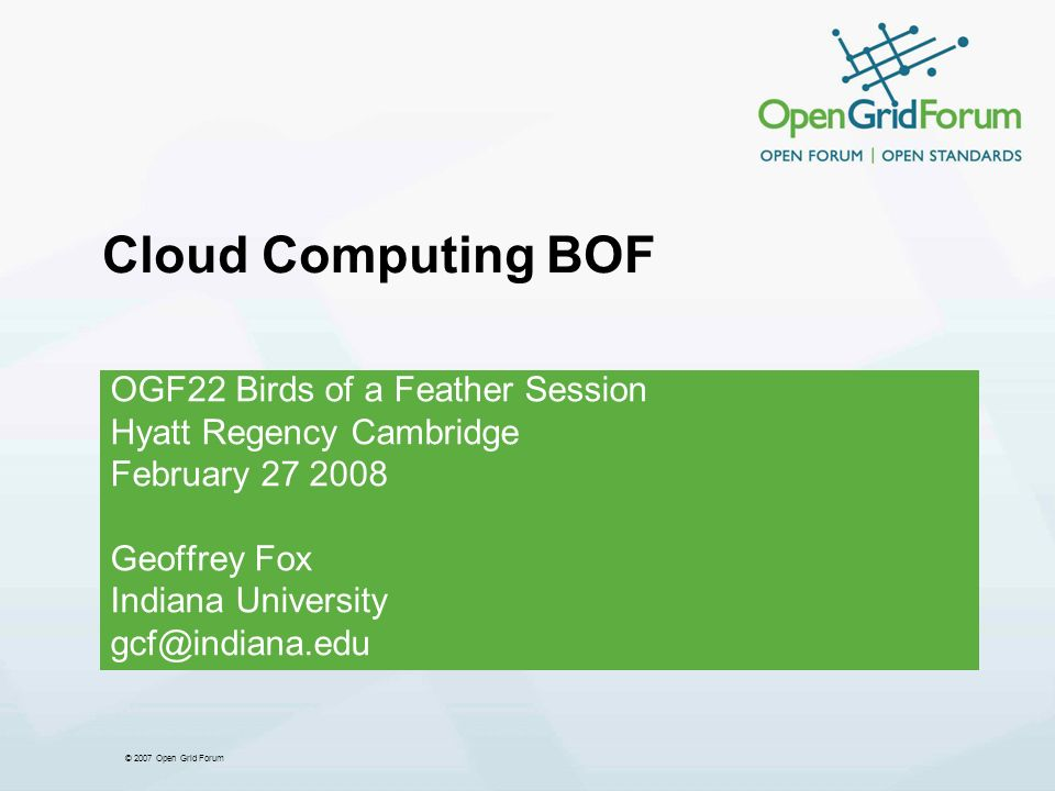 © 2007 Open Grid Forum 2 Cloud Agenda Geoffrey Fox (Indiana U.) Remarks on Cloud Computing Martin Swany (Internet2) Clouds and Dynamic Networking Steven Newhouse (Microsoft) Personal View on Clouds Kate Keahey (Argonne, Chicago) First Steps in the Clouds Next Steps