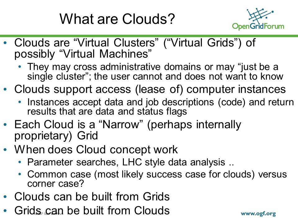 © 2007 Open Grid Forum 4 Cloud References http://en.wikipedia.org/wiki/Cloud_computing Includes references to Amazon, Apple, Dell, Enomalism, Globus, Google, IBM, KnowledgeTreeLive, Nature, New York Times, Zimdesk Others like Microsoft Windows Live Skydrive important http://en.wikipedia.org/wiki/Amazon_Elastic_Compute_Cloud http://uc.princeton.edu/main/index.php?option=com_content&ta sk=view&id=2589&Itemid=1 Policy Issues http://uc.princeton.edu/main/index.php?option=com_content&ta sk=view&id=2589&Itemid=1 http://www.cra.org/ccc/home.article.bigdata.html Hadoop (MapReduce) and Data Intensive Computing See Data intensive computing minitrack at HICSS-42 January 2009 http://ianfoster.typepad.com/blog/2008/01/theres-grid-in.html OGF Thought Leadership blog OGF22 talks by Charlie Catlett and Irving Wladawsky-Berger