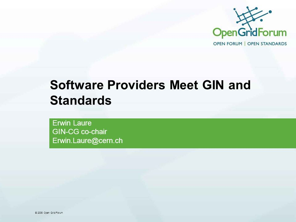© 2006 Open Grid Forum Software Providers Meet GIN and Standards Erwin Laure GIN-CG co-chair Erwin.Laure@cern.ch