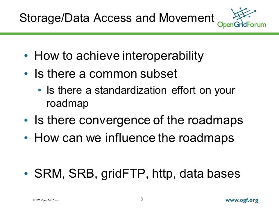 © 2006 Open Grid Forum 8 Storage/Data Access and Movement How to achieve interoperability Is there a common subset Is there a standardization effort on your roadmap Is there convergence of the roadmaps How can we influence the roadmaps SRM, SRB, gridFTP, http, data bases