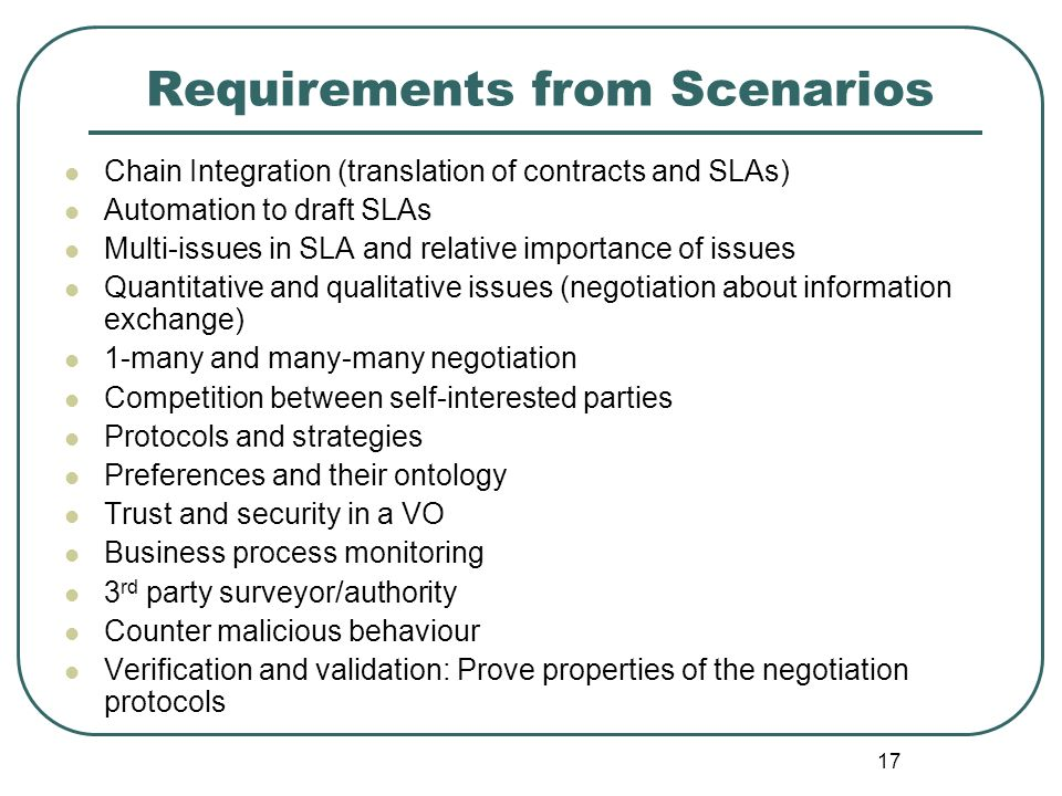 17 Requirements from Scenarios Chain Integration (translation of contracts and SLAs) Automation to draft SLAs Multi-issues in SLA and relative importa