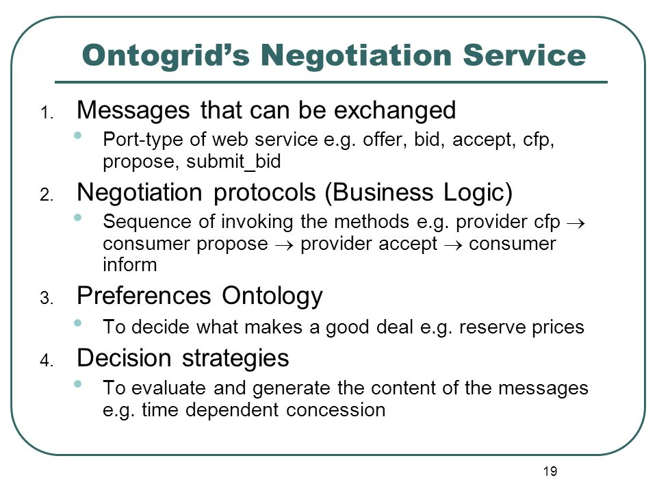 19 Ontogrids Negotiation Service 1. Messages that can be exchanged Port-type of web service e.g. offer, bid, accept, cfp, propose, submit_bid 2. Negot