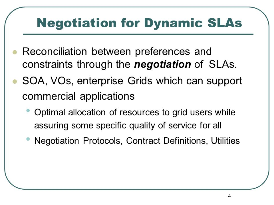 4 Negotiation for Dynamic SLAs Reconciliation between preferences and constraints through the negotiation of SLAs. SOA, VOs, enterprise Grids which ca