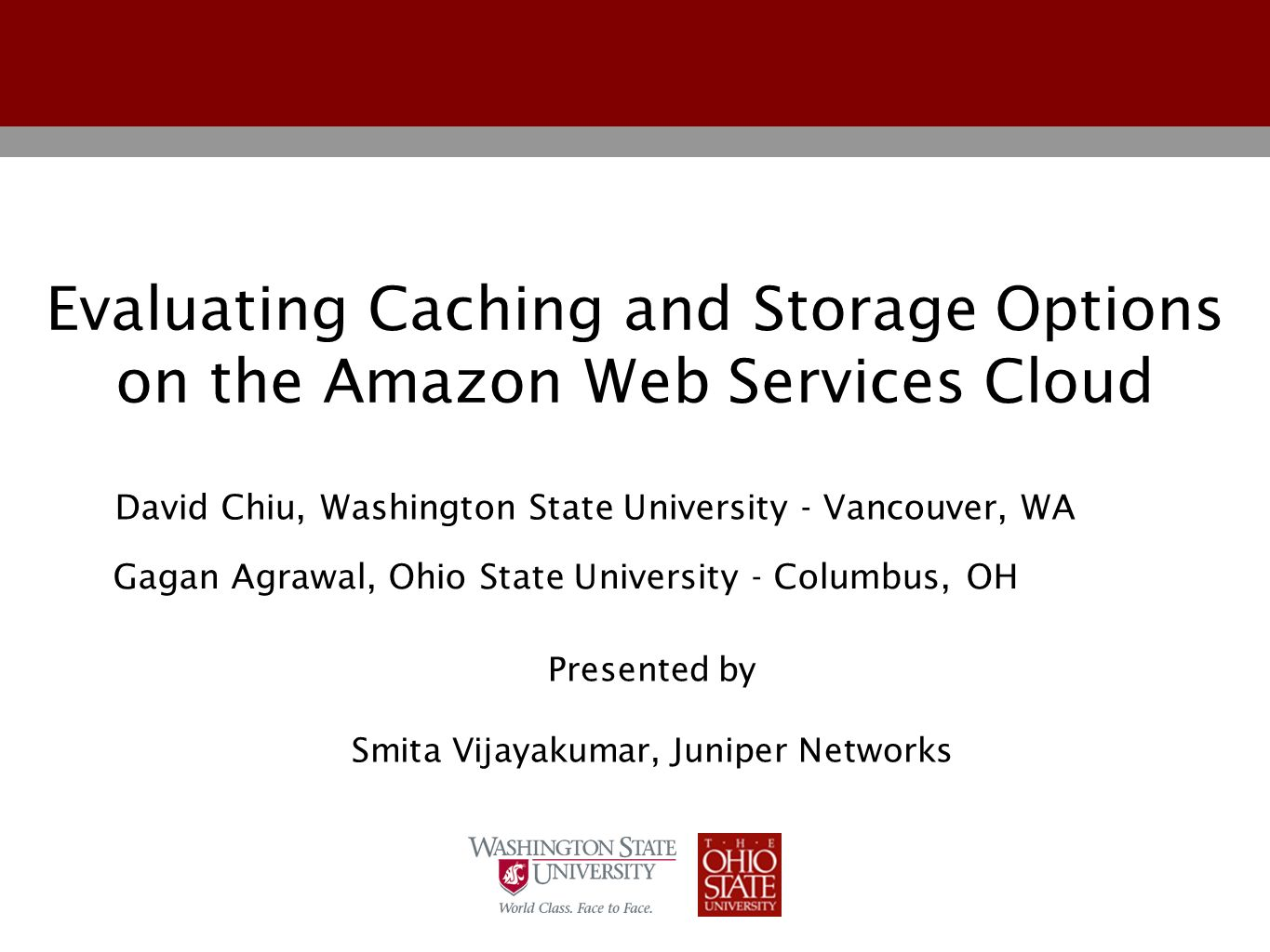 Evaluating Caching and Storage Options on the Amazon Web Services Cloud Gagan Agrawal, Ohio State University - Columbus, OH David Chiu, Washington State University - Vancouver, WA Presented by Smita Vijayakumar, Juniper Networks