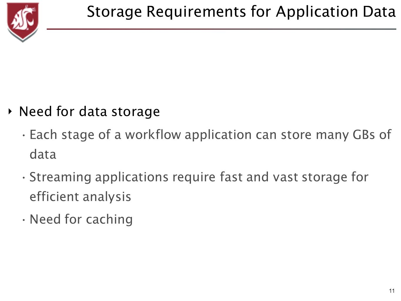 11 Storage Requirements for Application Data Need for data storage Each stage of a workflow application can store many GBs of data Streaming applications require fast and vast storage for efficient analysis Need for caching