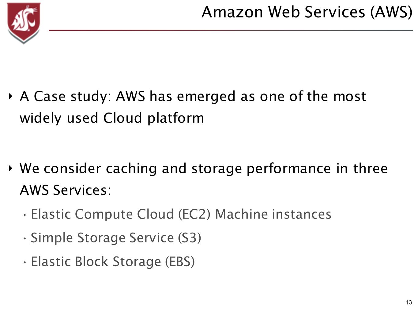 13 Amazon Web Services (AWS) A Case study: AWS has emerged as one of the most widely used Cloud platform We consider caching and storage performance in three AWS Services: Elastic Compute Cloud (EC2) Machine instances Simple Storage Service (S3) Elastic Block Storage (EBS)