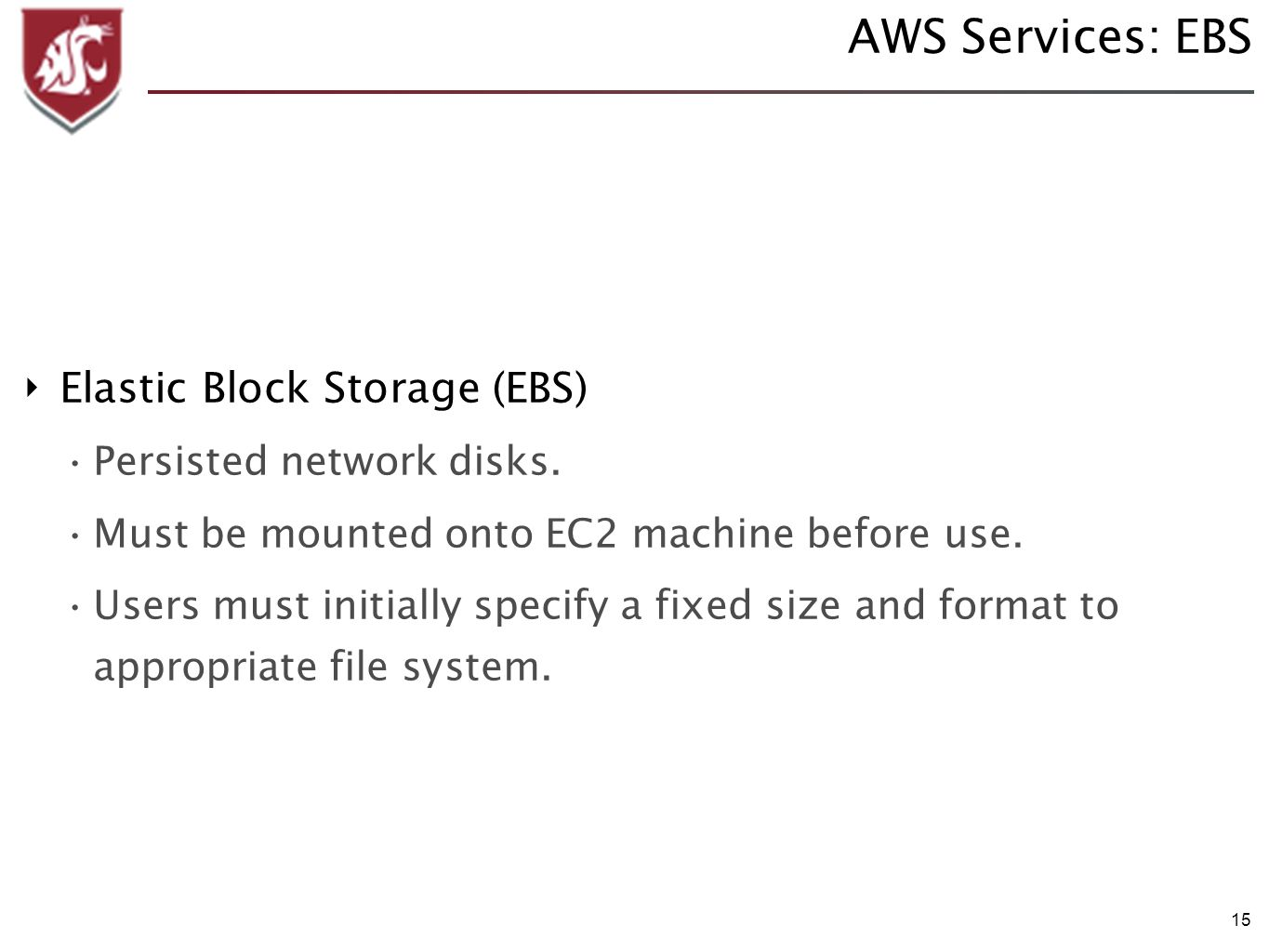 15 AWS Services: EBS Elastic Block Storage (EBS) Persisted network disks. Must be mounted onto EC2 machine before use. Users must initially specify a