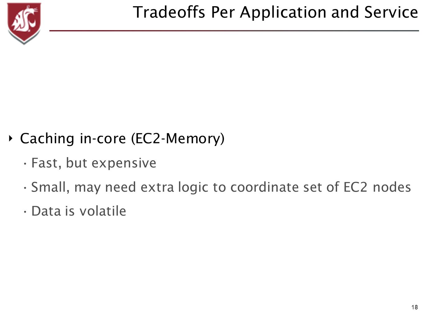 18 Tradeoffs Per Application and Service Caching in-core (EC2-Memory) Fast, but expensive Small, may need extra logic to coordinate set of EC2 nodes Data is volatile