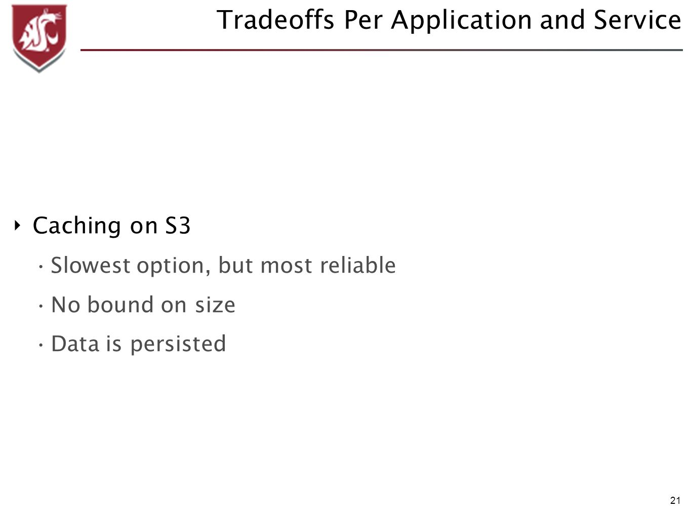 21 Tradeoffs Per Application and Service Caching on S3 Slowest option, but most reliable No bound on size Data is persisted