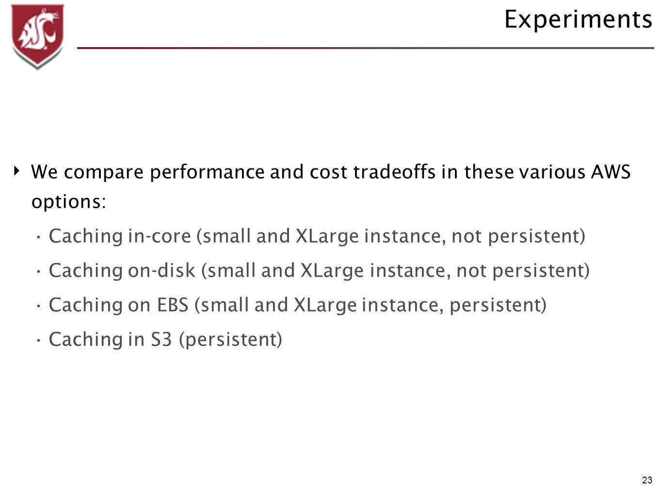 23 Experiments We compare performance and cost tradeoffs in these various AWS options: Caching in-core (small and XLarge instance, not persistent) Caching on-disk (small and XLarge instance, not persistent) Caching on EBS (small and XLarge instance, persistent) Caching in S3 (persistent)