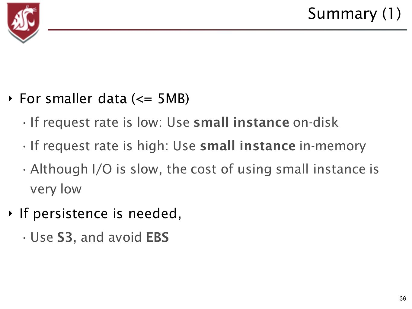 36 Summary (1) For smaller data (<= 5MB) If request rate is low: Use small instance on-disk If request rate is high: Use small instance in-memory Although I/O is slow, the cost of using small instance is very low If persistence is needed, Use S3, and avoid EBS
