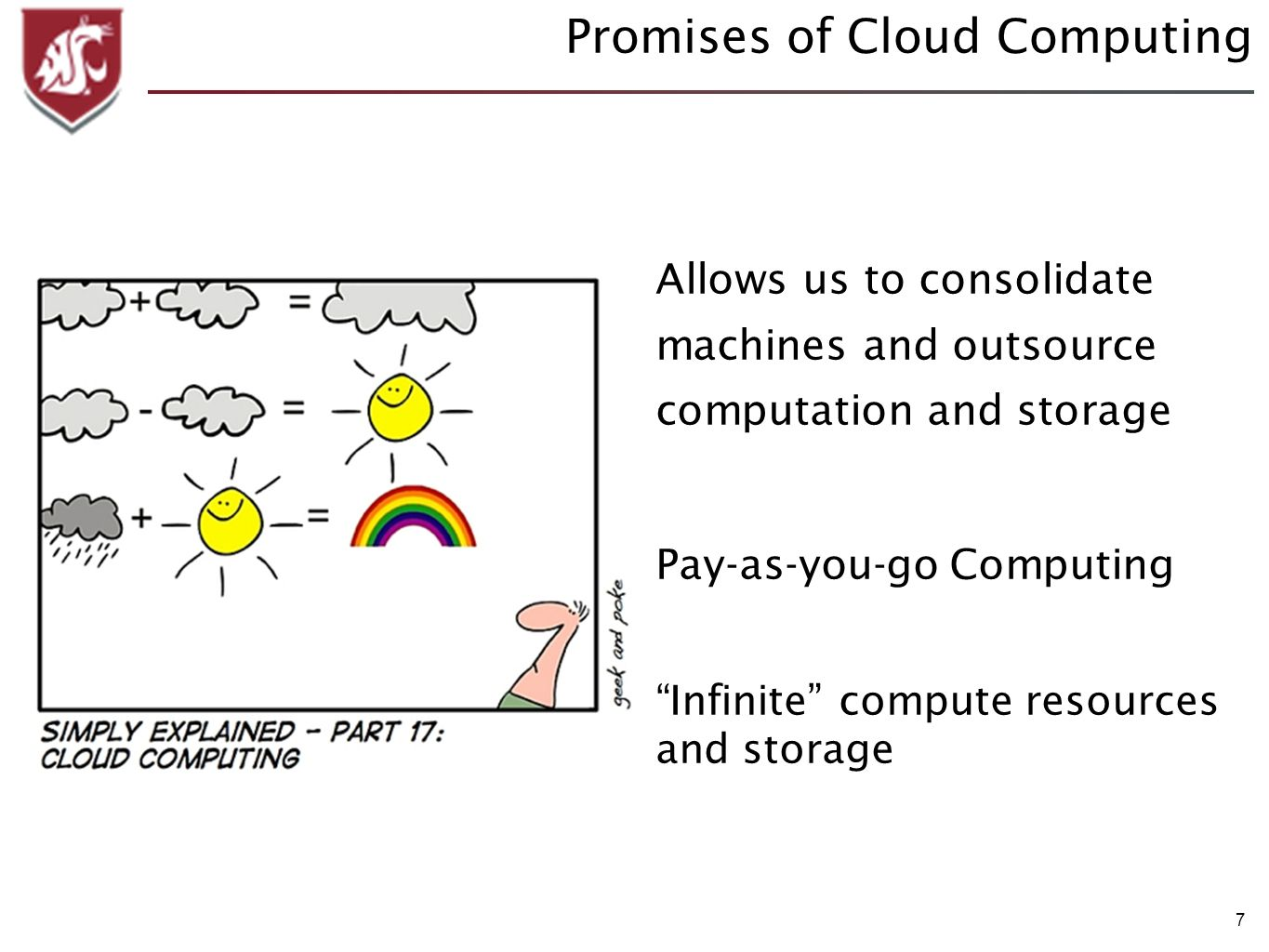7 Promises of Cloud Computing Allows us to consolidate machines and outsource computation and storage Pay-as-you-go Computing Infinite compute resources and storage