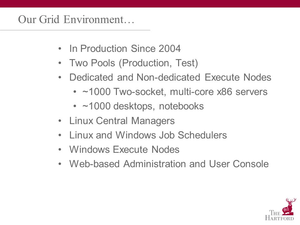 Our Grid Environment… In Production Since 2004 Two Pools (Production, Test) Dedicated and Non-dedicated Execute Nodes ~1000 Two-socket, multi-core x86 servers ~1000 desktops, notebooks Linux Central Managers Linux and Windows Job Schedulers Windows Execute Nodes Web-based Administration and User Console