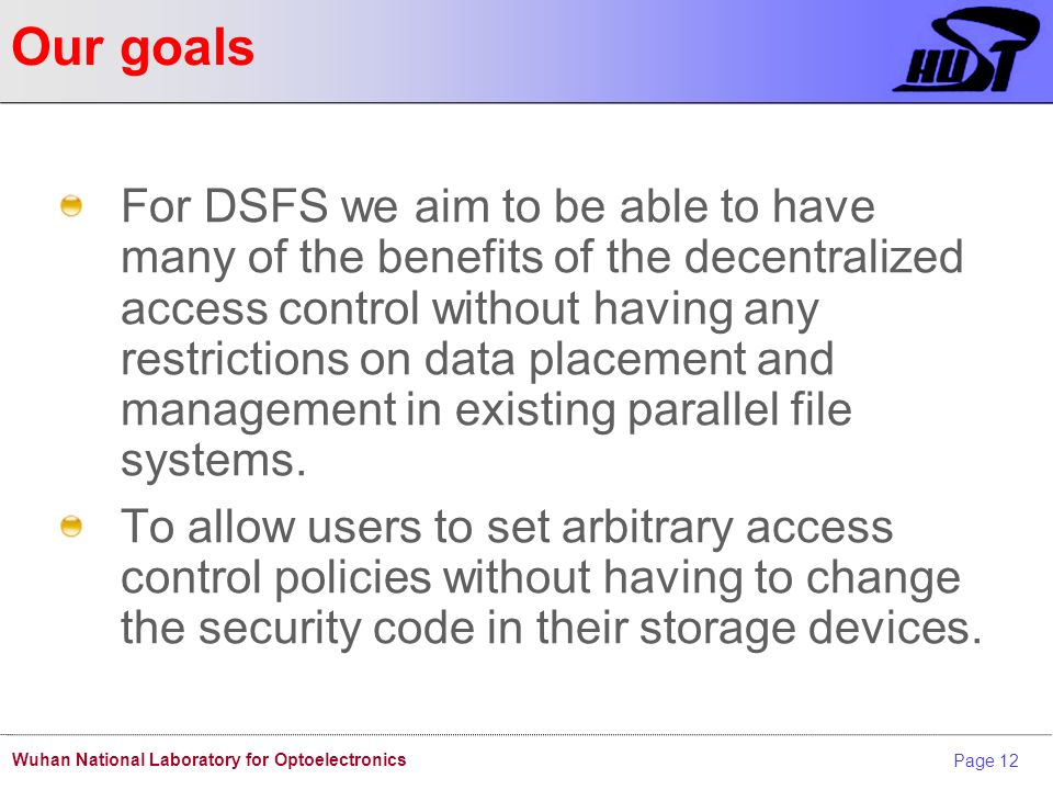Page 12 Wuhan National Laboratory for Optoelectronics Our goals For DSFS we aim to be able to have many of the benefits of the decentralized access control without having any restrictions on data placement and management in existing parallel file systems.
