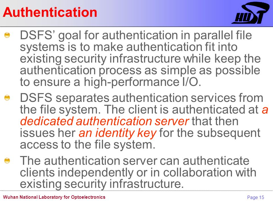 Page 15 Wuhan National Laboratory for Optoelectronics Authentication DSFS goal for authentication in parallel file systems is to make authentication fit into existing security infrastructure while keep the authentication process as simple as possible to ensure a high-performance I/O.