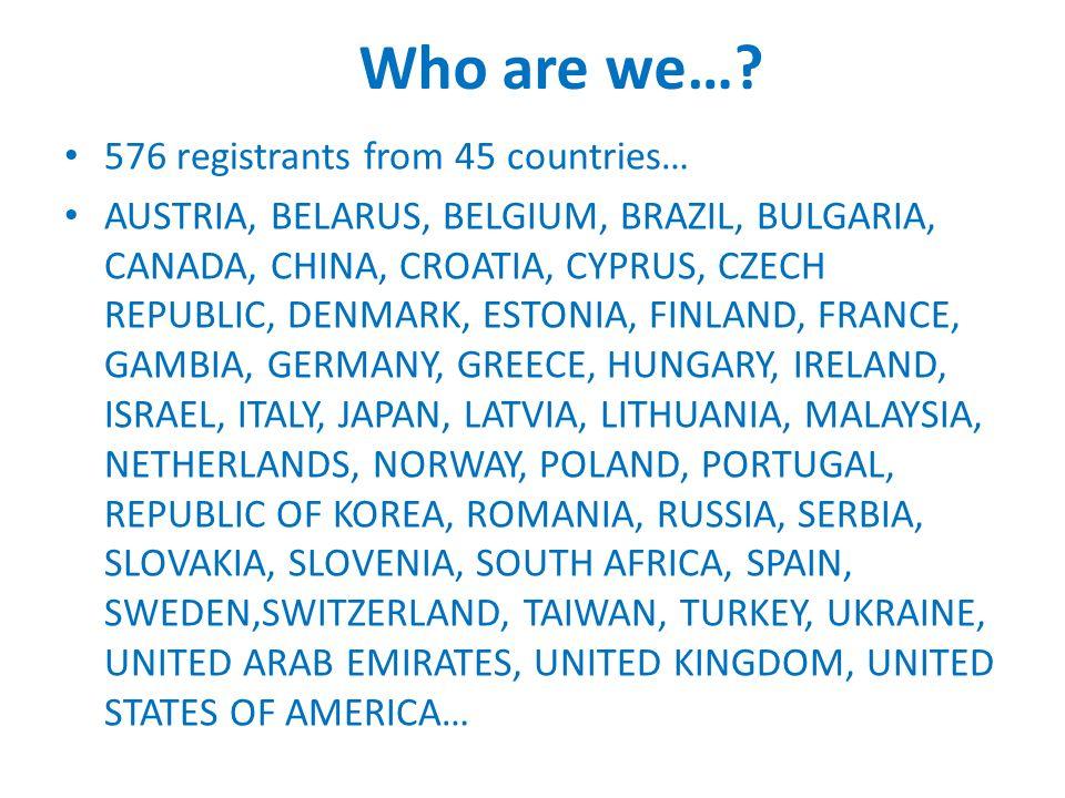 Who are we…? 576 registrants from 45 countries… AUSTRIA, BELARUS, BELGIUM, BRAZIL, BULGARIA, CANADA, CHINA, CROATIA, CYPRUS, CZECH REPUBLIC, DENMARK,