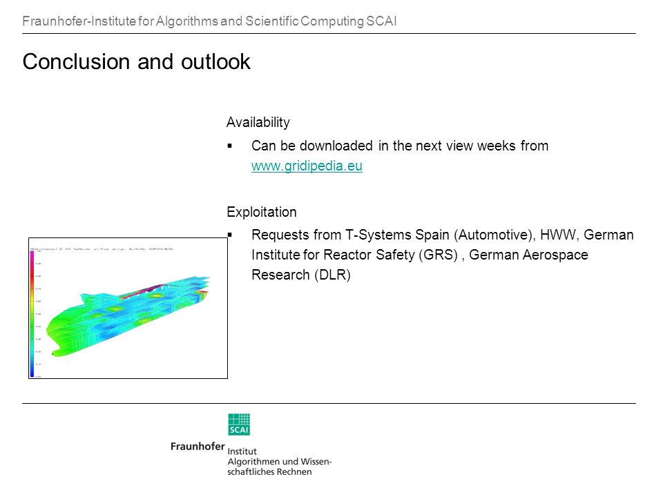 Fraunhofer-Institute for Algorithms and Scientific Computing SCAI Conclusion and outlook Availability Can be downloaded in the next view weeks from www.gridipedia.eu www.gridipedia.eu Exploitation Requests from T-Systems Spain (Automotive), HWW, German Institute for Reactor Safety (GRS), German Aerospace Research (DLR)