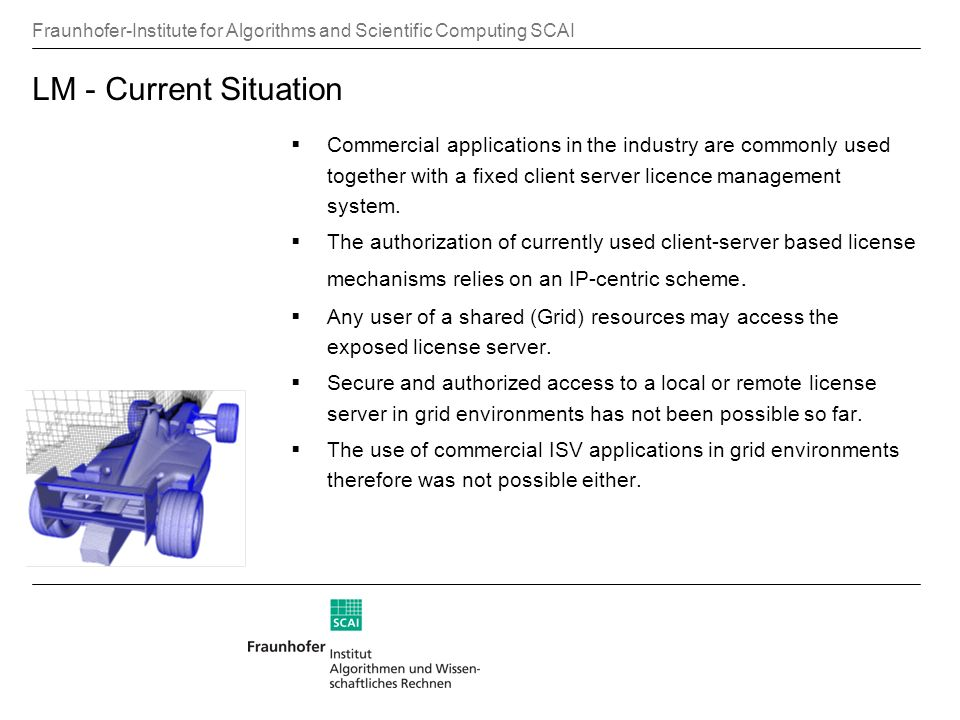 Fraunhofer-Institute for Algorithms and Scientific Computing SCAI LM - Current Situation Commercial applications in the industry are commonly used together with a fixed client server licence management system.