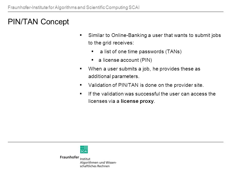 Fraunhofer-Institute for Algorithms and Scientific Computing SCAI PIN/TAN Concept Similar to Online-Banking a user that wants to submit jobs to the grid receives: a list of one time passwords (TANs) a license account (PIN) When a user submits a job, he provides these as additional parameters.